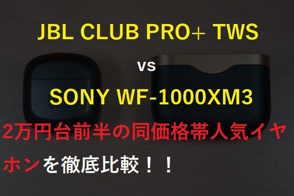 JBL CLUB PRO+ TWSとSONY WF-1000XM3の徹底比較